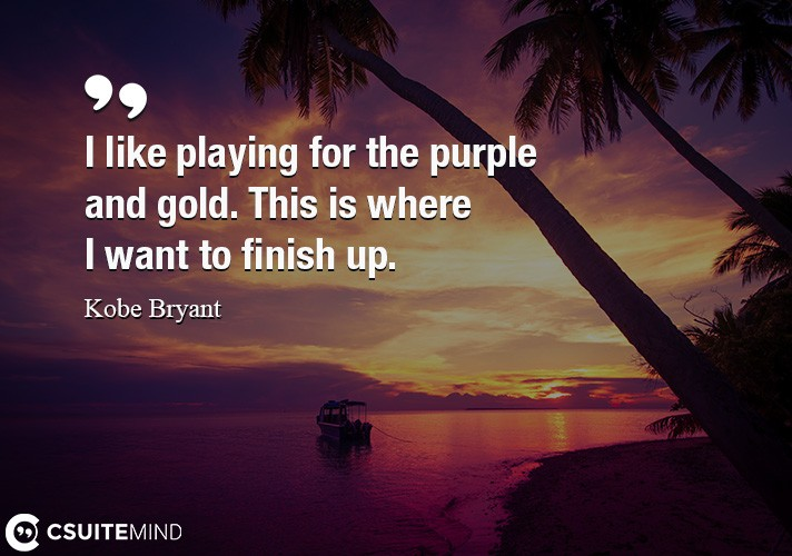 I like playing for the purple and gold. This is where I want to finish up.