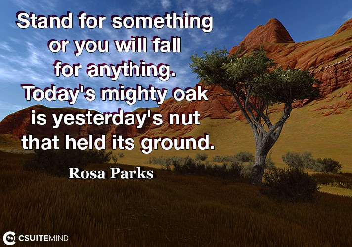 Stand for something or you will fall for anything. Today's mighty oak is yesterday's nut that held its ground.