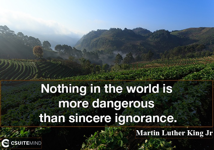 Nothing in the world is more dangerous than sincere ignorance.