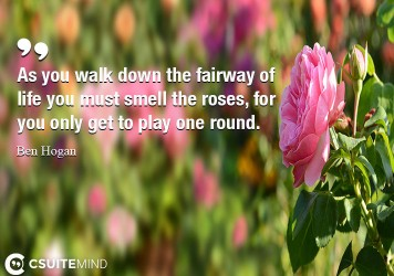 As you walk down the fairway of life you must smell the roses, for you only get to play one round.
