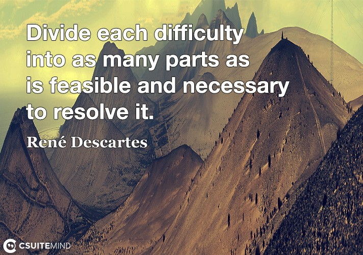 Divide each difficulty into as many parts as is feasible and necessary to resolve it.