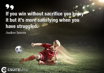 if-you-win-without-sacrifice-you-enjoy-it-but-its-more-sati