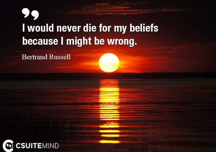 I would never die for my beliefs because I might be wrong.