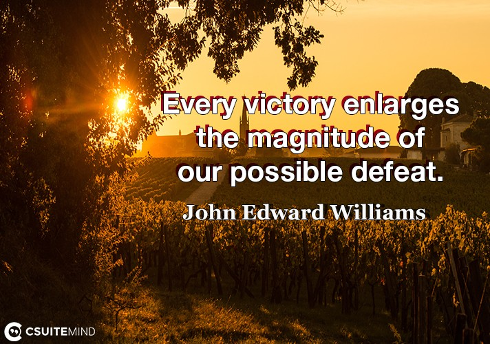 every-victory-enlarges-the-magnitude-of-our-possible-defeat