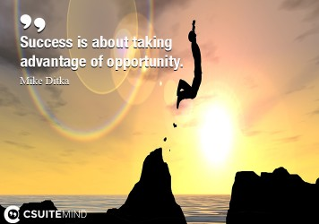 Success is about taking advantage of opportunity.