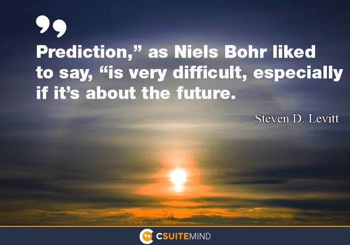 "Prediction,"" as Niels Bohr liked to say, ""is very difficult, especially if it's about the future."