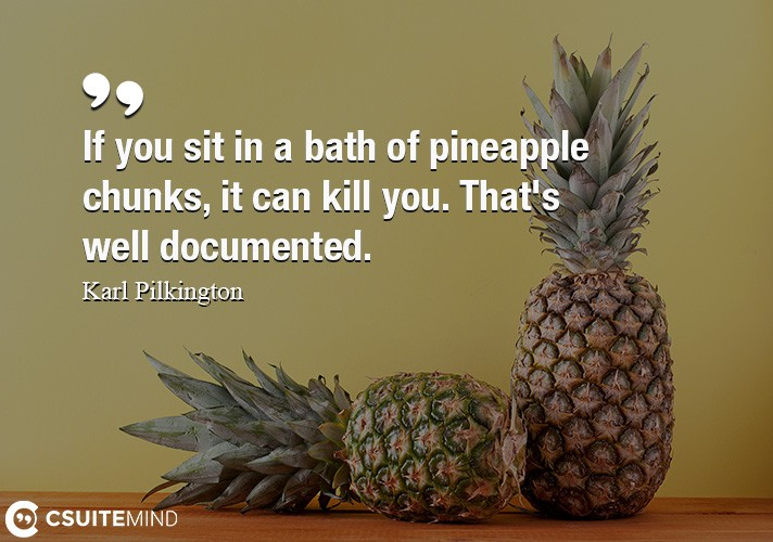 If you sit in a bath of pineapple chunks, it can kill you. That's well documented.
