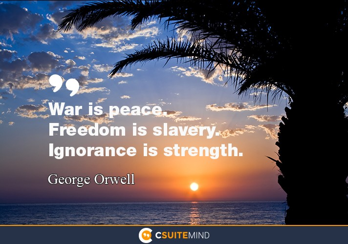 """War is peace. Freedom is slavery. Ignorance is strength."