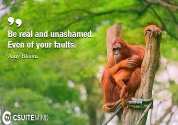 Be real and unashamed. Even of your faults.