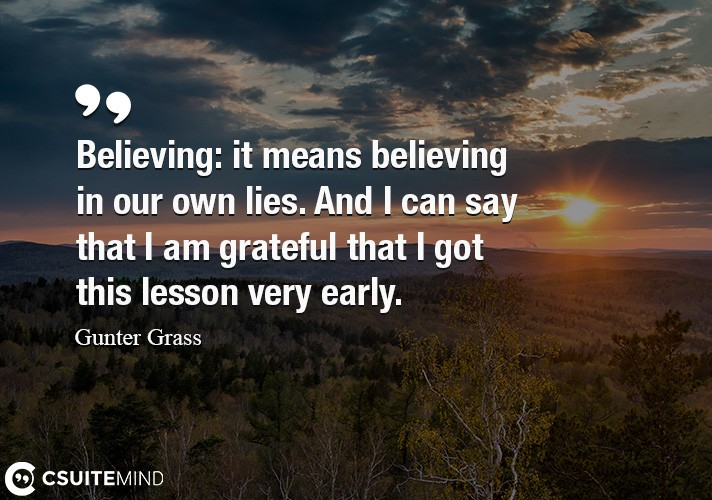 Believing  it means believing in our own lies. And I can say that I am grateful that I got this lesson very early.