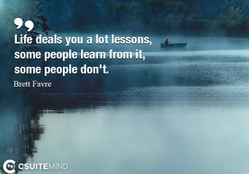 Life deals you a lot lessons, some people learn from it, some people don't.