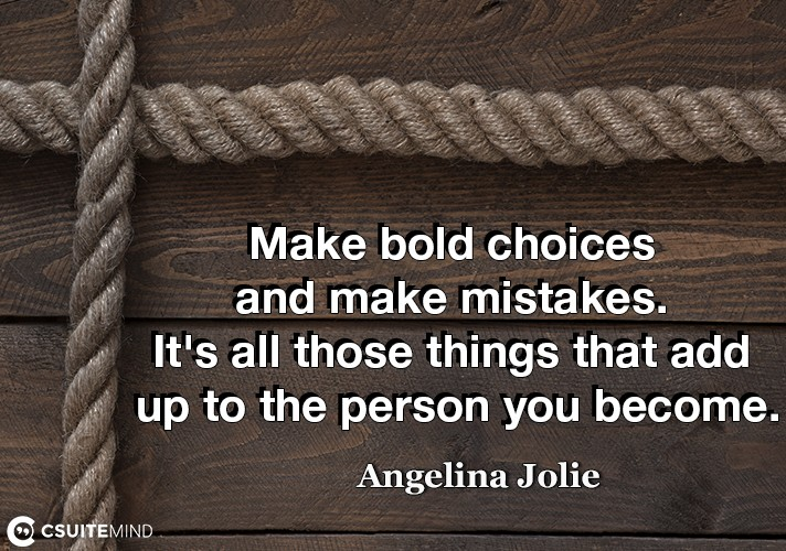 Make bold choices and make mistakes. It's all those things that add up to the person you become.