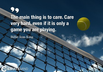The main thing is to care. Care very hard, even if it is only a game you are playing.The main thing is to care. Care very hard, even if it is only a game you are playing.