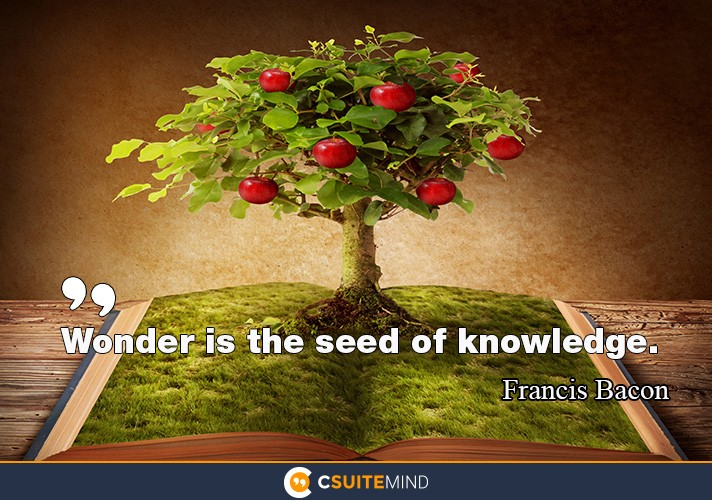 Wonder is the seed of knowledge