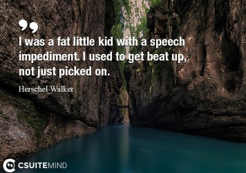 I was a fat little kid with a speech impediment. I used to get beat up, not just picked on.