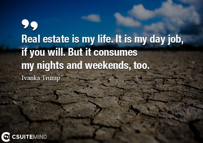 Real estate is my life. It is my day job, if you will. But it consumes my nights and weekends, too.
