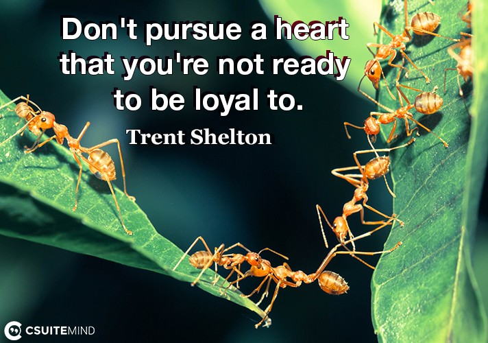 Don't pursue a heart that you're not ready to be loyal to.
