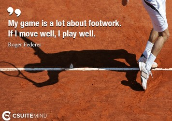 My game is a lot about footwork. If I move well, I play well.