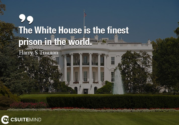 the-white-house-is-the-finest-prison-in-the-world