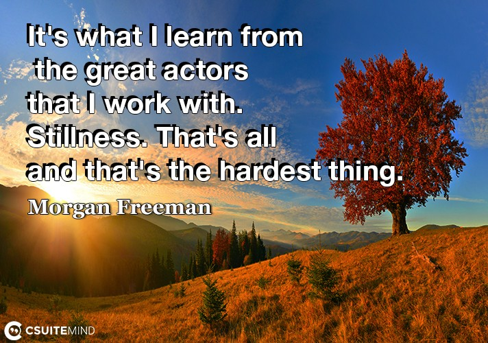 It's what I learn from the great actors that I work with. Stillness. That's all and that's the hardest thing.