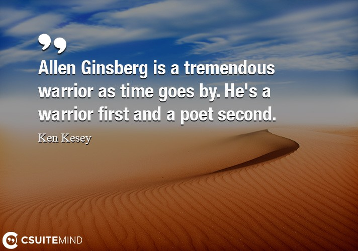 Allen Ginsberg is a tremendous warrior as time goes by. He's a warrior first and a poet second.