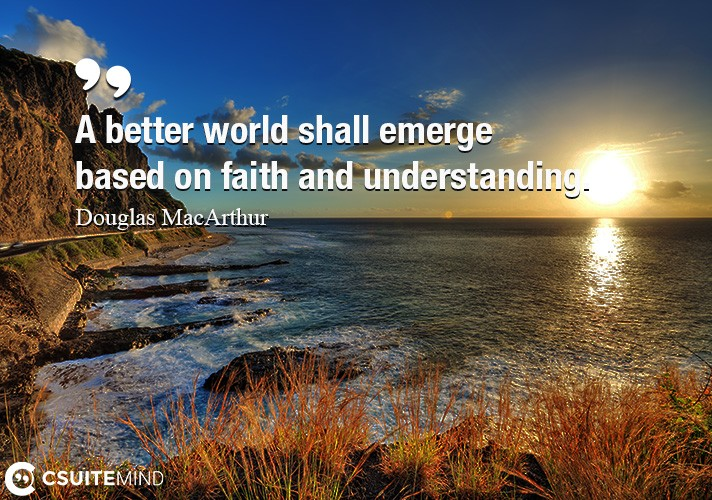 A better world shall emerge based on faith and understanding.