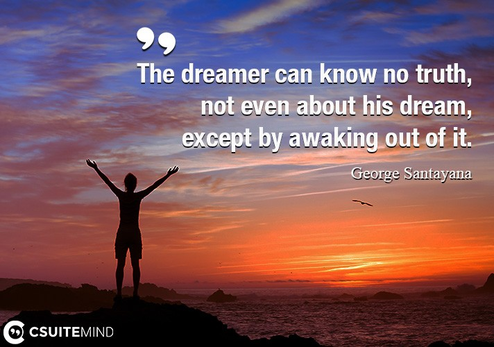 The dreamer can know no truth, not even about his dream, except by awaking out of it.