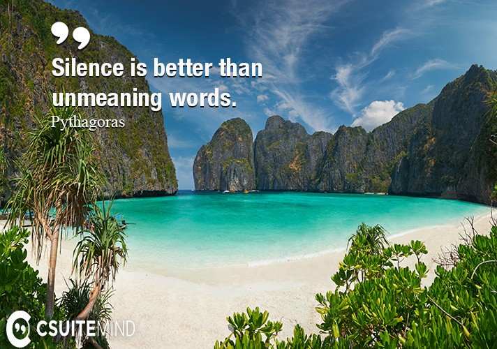 Silence is better than unmeaning words.