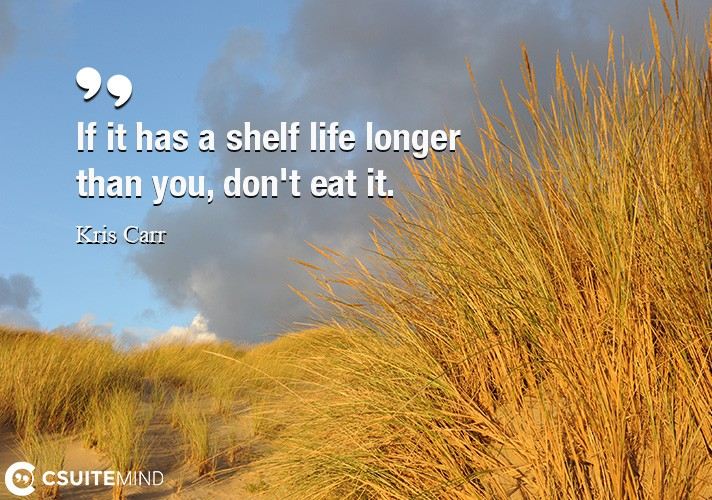 If it has a shelf life longer than you, don't eat it.