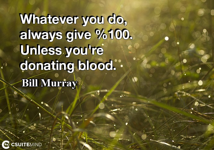 Whatever you do, always give 100%. Unless you're donating blood.