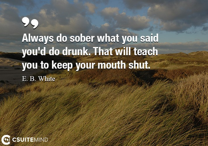 Always do sober what you said you'd do drunk.