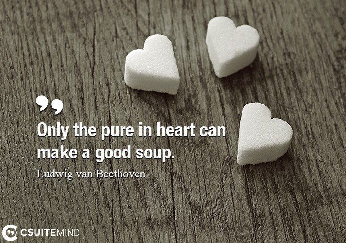 Only the pure in heart can make a good soup.