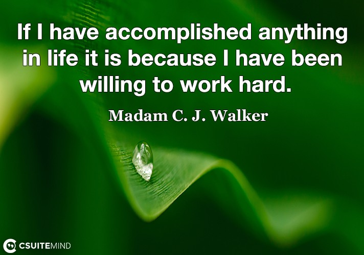 If I have accomplished anything in life it is because I have been willing to work hard.