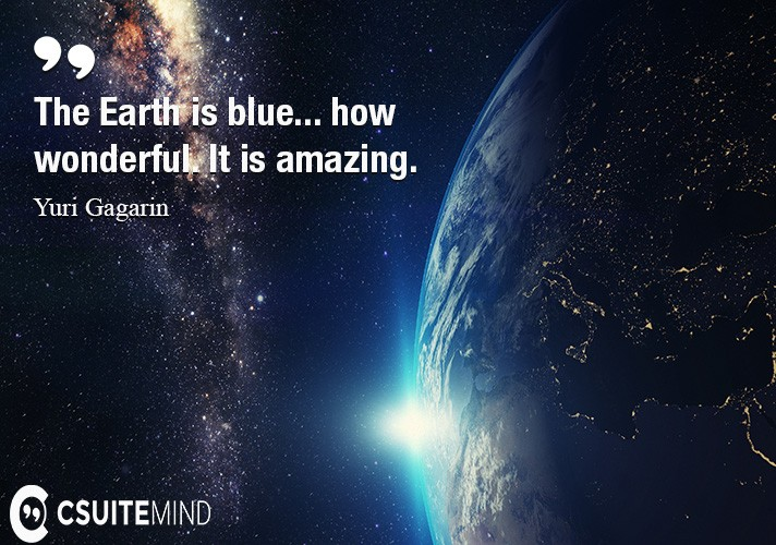 The Earth is blue... how wonderful. It is amazing.