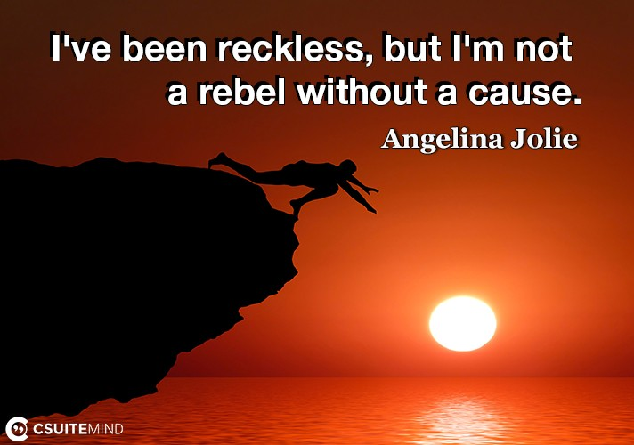 I've been reckless, but I'm not a rebel without a cause.