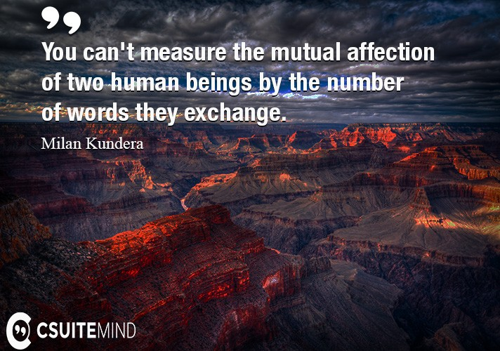 You can't measure the mutual affection of two human beings by the number of words they exchange.