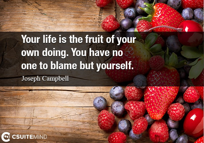 Your life is the fruit of your own doing. You have no one to blame but yourself.