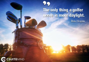 The only thing a golfer needs is more daylight.