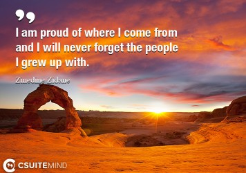 I am proud of where I come from and I will never forget the people I grew up with.