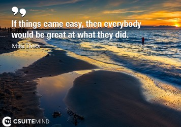 If things came easy, then everybody would be great at what they did.