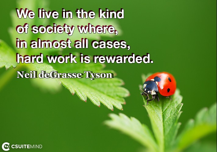 We live in the kind of society where, in almost all cases, hard work is rewarded.