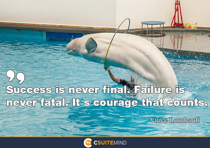 Success is never final. Failure is never fatal. It s courage that counts.