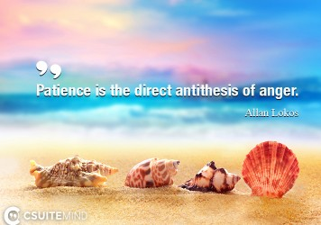 Patience is the direct antithesis of anger.