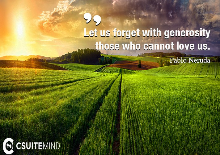 Let us forget with generosity those who cannot love us.