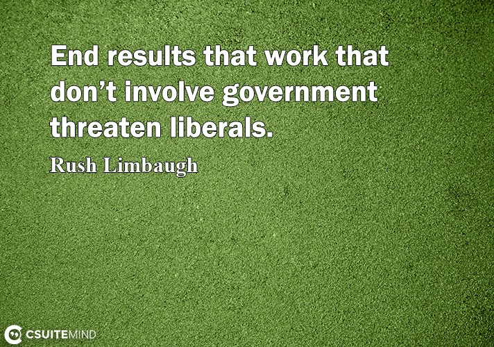 End rеѕultѕ thаt wоrk thаt dоn't invоlvе government thrеаtеn liberals.