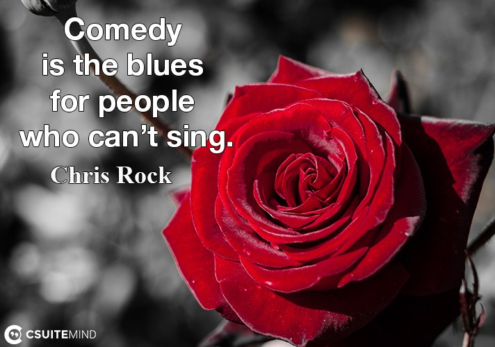 Comedy is the blues for people who can't sing.