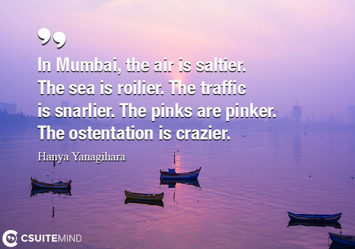 In Mumbai, the air is saltier. The sea is roilier. The traffic is snarlier. The pinks are pinker. The ostentation is crazier.