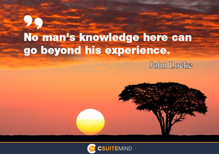 """No man's knowledge here can go beyond his experience."""