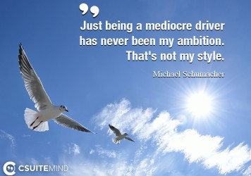 Just being a mediocre driver has never been my ambition. That's not my style.