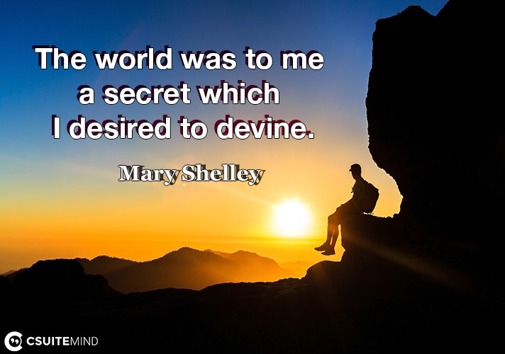 The world was to me a secret which I desired to devine.